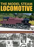 The Model Steam Locomotive: A Complete Treatise on Design and Construction