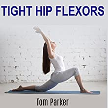 Tight Hip Flexors: 12 Simple Exercises You Can Do Anywhere to Stretch Tight Hip Flexors and Relieve Hip Pain Audiobook by Tom Parker Narrated by Jeff Moon