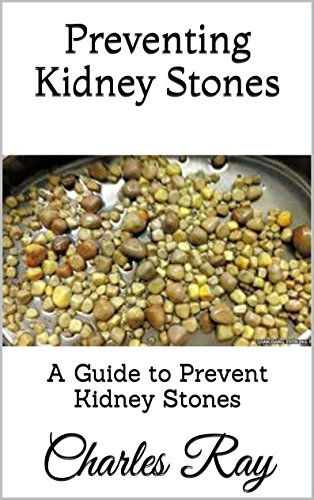Preventing Kidney Stones: A Guide to Prevent Kidney Stones by [Ray, Charles]