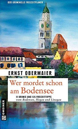 Wer mordet schon am Bodensee: 11 Krimis und 125 Freizeittipps vom Bodensee, Hegau und Linzgau (Kriminelle Freizeitführer im GMEINER-Verlag)