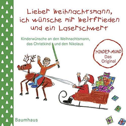 Lieber Weihnachtsmann, ich wünsche mir Weltfrieden und ein Laserschwert: Kinderwünsche an den Weihnachtsmann, das Christkind und den Nikolaus. Kindermund - Das Original