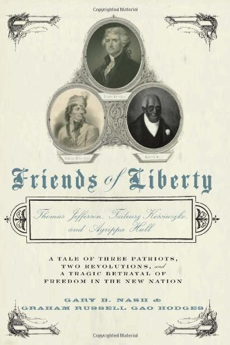 Friends of Liberty: A Tale of Three Patriots, Two Revolutions, and the Betrayal that Divided a Nation: Thomas Jefferson, Thaddeus Kosciuszko, and Agrippa Hull ()