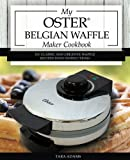 My Oster Belgian Waffle Maker Cookbook: 101 Classic and Creative Waffle Recipes with Instructions (Oster Waffle Maker Recipes)