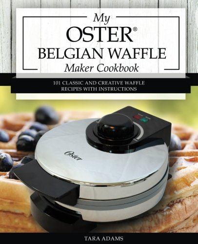 (My Oster Belgian Waffle Maker Cookbook: 101 Classic and Creative Waffle Recipes with Instructions (Oster Waffle Maker Recipes))