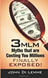 3 MLM Myths that are Costing You Millions Exposed, John Di Lemme, 0557012171