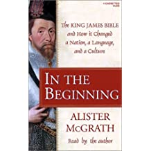 In the Beginning: The King James Bible and How It Changed a Nation, a Language, and a Culture by Alister E. McGrath (2002-03-12)