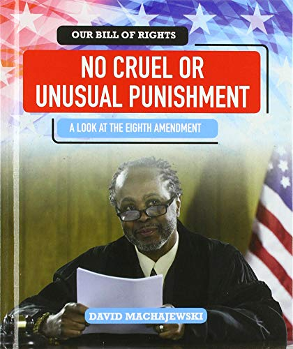 No Cruel or Unusual Punishment: A Look at the Eighth Amendment (Our Bill of Rights)