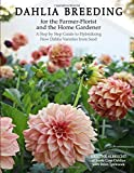 Dahlia Breeding for the Farmer-Florist and the home Gardener: A Step by Step Guide to Hybridizing New Dahlia Varieties…
