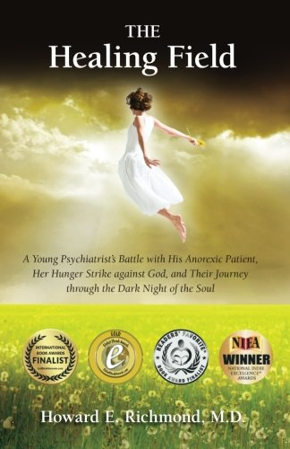The Healing Field: A Young Psychiatrist's Battle With His Anorexic Patient, Her Hunger Strike Against God and Their Journey Through the Dark Night of the Soul