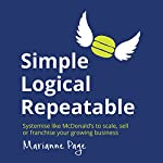 Simple, Logical, Repeatable: Systemize Like McDonald's to Scale, Sell, or Franchise Your Growing Business | Marianne Page