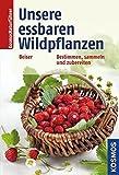 Unsere essbaren Wildpflanzen: Bestimmen, sammeln und zubereiten