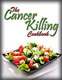 The Cancer Killing Cookbook: The best Anti-Cancer Recipes and The Science Behind Them (Cancer Diet Book 1)