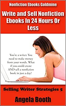 Nonfiction Ebooks Goldmine: Write and Sell Nonfiction Ebooks In 24 Hours Or Less (Selling Writer Strategies Book 5) by [Booth, Angela]