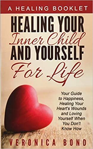 Healing Your Inner Child And Yourself For Life Your Guide To