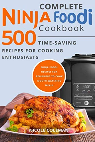 Complete Ninja Foodi Cookbook: 500 Time-Saving Recipes for Cooking Enthusiasts. Ninja Foodi Recipes for Beginners to Cook Mouth-Watering Meals by Nicole Coleman