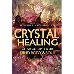Crystal Healing: Charge Up Your Mind, Body And Soul - Beginner's Journey (Crystal Healing For Beginners, Chakras, Meditating With Crystals, Healing Stones, Crystal Magic, Power of Crystals) (Volume 1)