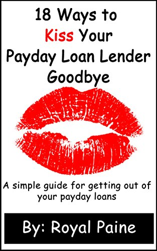 18 Ways to Kiss Your Payday Loan Lender Goodbye: A simple guide for getting out of your payday loans