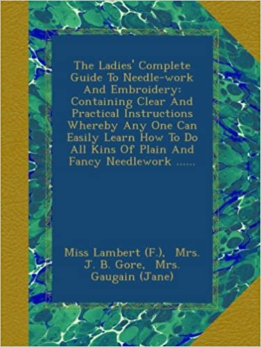 The Ladies' Complete Guide To Needle-work And Embroidery: Containing Clear And Practical Instructions Whereby Any One Can Easily Learn How To Do All Kins Of Plain And Fancy Needlework ......