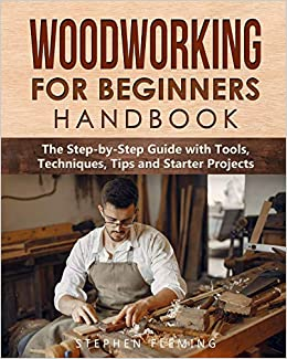 Woodworking For Beginners Handbook The Step By Step Guide With Tools Techniques Tips And Starter Projects Fleming Stephen 9781649212542 Amazon Com Books
