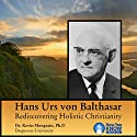 Hans Urs von Balthasar: Rediscovering Holistic Christianity Lecture by Dr. Kevin Mongrain PhD Narrated by Dr. Kevin Mongrain PhD