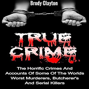 True Crime: The Horrific Crimes and Accounts of Some of the Worlds Worst Murderers, Butcherers and Serial Killers Audiobook