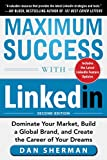 Maximum Success with LinkedIn: Dominate Your Market, Build a Global Brand, and Create the Career of Your Dreams (Business Books)