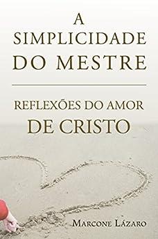 A Simplicidade do Mestre: REFLEXÕES DO AMOR DE CRISTO por [Cabral, Marcone Lazaro]