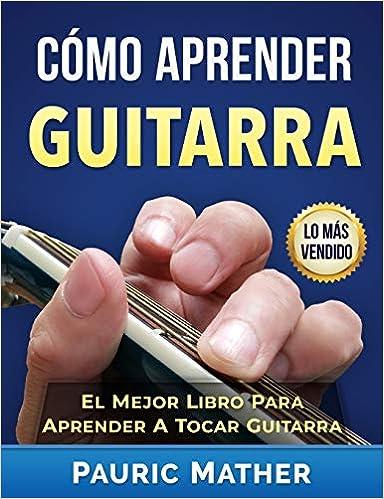 Cómo Aprender Guitarra: El Mejor Libro Para Aprender A Tocar Guitarra (Spanish Edition): Pauric Mather: 9781523989874: Amazon.com: Books