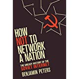 How Not to Network a Nation: The Uneasy History of the Soviet Internet (Information Policy)