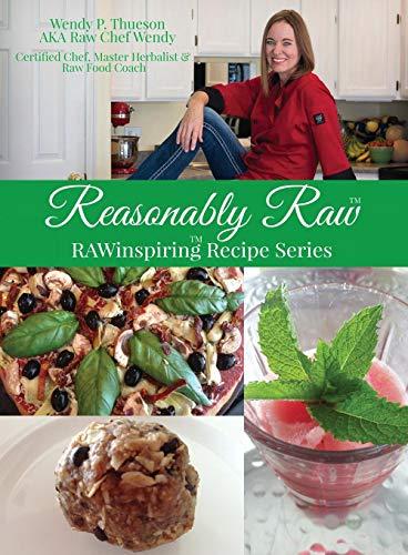 Reasonably Raw: Rawinspiring Recipe Series by Wendy P Thueson
