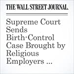 Supreme Court Sends Birth-Control Case Brought by Religious Employers Back to Lower Courts | Jess Bravin,Louise Radnofsky