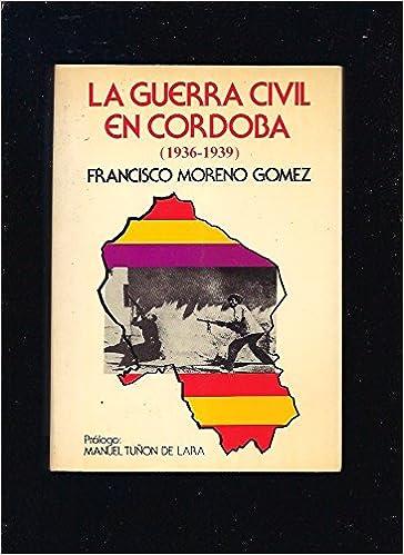 La guerra civil en Córdoba, 1936-1939: Amazon.es: Francisco Moreno ...
