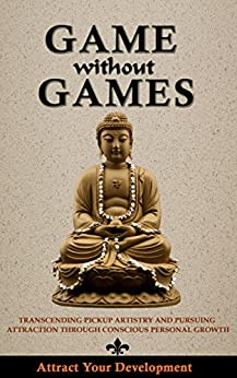 Game Without Games: Transcending Pickup Artistry and Pursuing Attraction Through Conscious Personal Growth by [Attract Your Development]