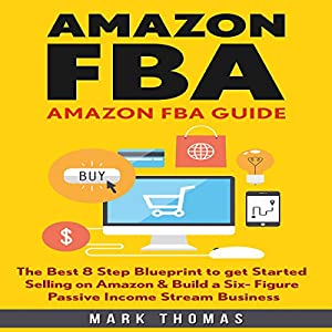 Amazon FBA Guide: The Best 8 Step Blueprint to Get Started Selling on Amazon & Build a Six Figure Passive Income Stream Business Audiobook