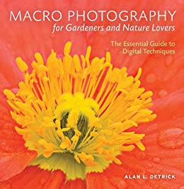 Macro Photography for Gardeners and Nature Lovers: The Essential Guide to Digital Techniques by [Detrick, Alan L.]