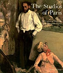 The Studios of Paris: Capital of Art in the Late Nineteenth Century
