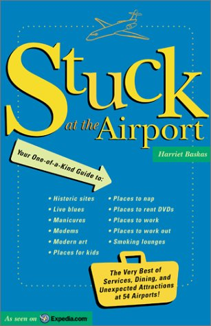 Stuck At The Airport: The Very Best of Services, Dining, and Unexpected Attractions for Travelers