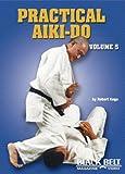 Practical Aiki-do , Vol 5 by Robert Koga