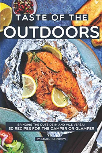 Taste of the Outdoors: Bringing the Outside in and vice versa! 50 Recipes for the Camper or Glamper by Daniel Humphreys