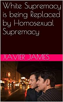 White Supremacy is being Replaced by Homosexual Supremacy by [James, Xavier]