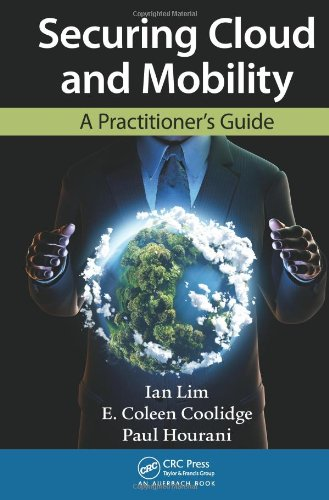 Securing Cloud and Mobility: A Practitioner's Guide by E. Coleen Coolidge , Ian Lim , Paul Hourani, Publisher : Auerbach Publications