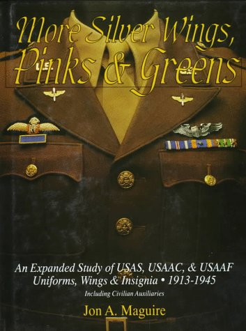 More Silver Wings, Pinks & Greens: An Expanded Study of USAS, USAAC, & USAAF Uniforms, Wings & Insignia  1913-1945 Including Civilian Auxiliaries (Schiffer Military History)