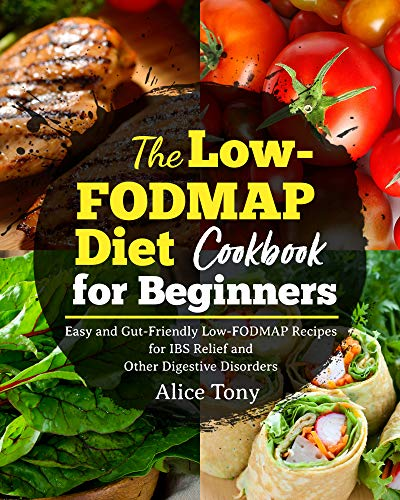 The Low-FODMAP Diet Cookbook for Beginners: Easy and Gut-Friendly Low-FODMAP Recipes for IBS Relief and Other Digestive Disorders (Alice Programming Book)