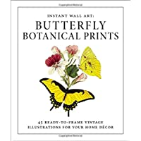 Instant Wall Art - Butterfly Botanical Prints: 45 Ready-to-Frame Vintage Illustrations for Your Home Decor: 45 Ready-to-Frame Vintage Illustrations for Your Home Décor