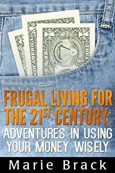 Frugal Living for the 21st Century: Adventures in Using Your Money Wisely by [Brack, Marie]