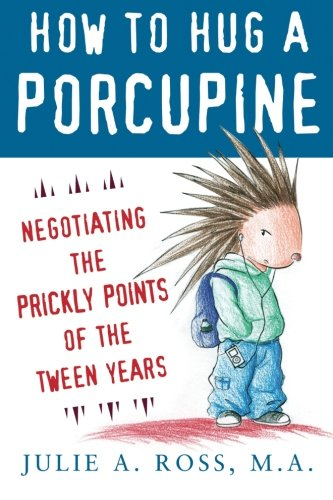 How to Hug a Porcupine: Negotiating the Prickly Points of the Tween Years (Family & Relationships)