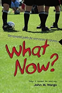What Now?: The Essential Guide for New Soccer Referees by John M. Wargo (2007-11-27)