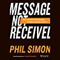Message Not Received: Why Business Communication Is Broken and How to Fix It Audiobook by Phil Simon Narrated by Jonathan Yen