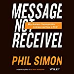 Message Not Received: Why Business Communication Is Broken and How to Fix It | Phil Simon