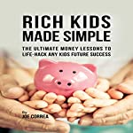 Rich Kids Made Simple: The Ultimate Money Lessons to Life-Hack any Kids Future Success | Joe Correa